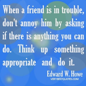 Friendship quotes - When a friend is in trouble, don't annoy him by ...