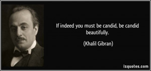 If indeed you must be candid, be candid beautifully. - Khalil Gibran