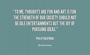 quote Philip Kaufman to me thoughts are fun and art 21987.png