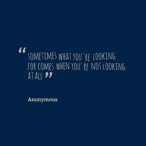 Quotes Picture: sometimes what you're looking for comes when you're ...