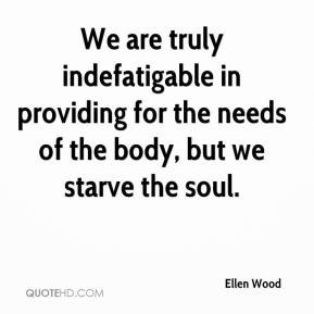 We are truly indefatigable in providing for the needs of the body, but ...