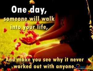 One day,someone will walk into your life,And make you see why it never ...