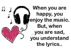 ... Enjoy The Music. But, When You Are Sad, You Understand The Lyrics