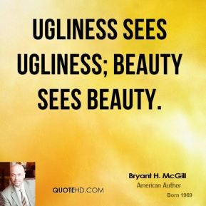 Bryant H. McGill - Ugliness sees ugliness; beauty sees beauty.