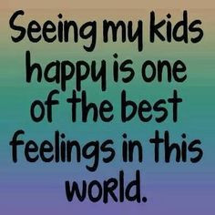 Seeing my kids happy. And you don't want that...selfish. Inflated ego ...