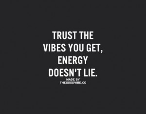 Trust the vibes you get energy doesn 39 t lie