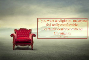 If you want a religion to make you feel really comfortable, I ...