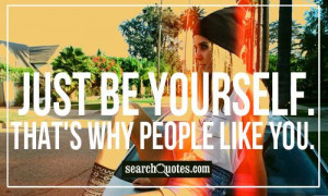 Just be yourself. That's why people like you.