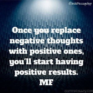 ... thoughts with positive ones, you'll start having positive results