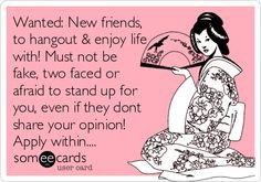 New friends, to hangout & enjoy life with! Must not be fake, two faced ...
