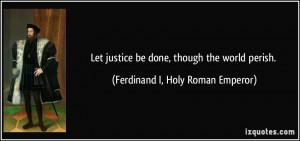 ... be done, though the world perish. - Ferdinand I, Holy Roman Emperor
