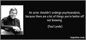 ... there are a lot of things you're better off not knowing. - Paul Lynde
