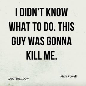 Mark Powell - I didn't know what to do. This guy was gonna kill me.