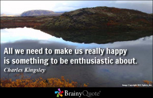 All we need to make us really happy is something to be enthusiastic ...
