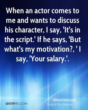 ... in the script.' If he says, 'But what's my motivation?, ' I say
