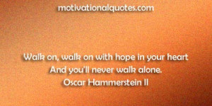 ... hope in your heart And you'll never walk alone. -Oscar Hammerstein II