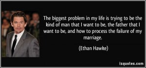The biggest problem in my life is trying to be the kind of man that I ...