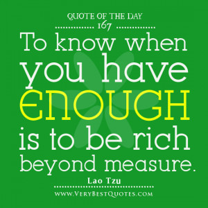 Quote Of The Day, To know when you have enough is to be rich beyond ...