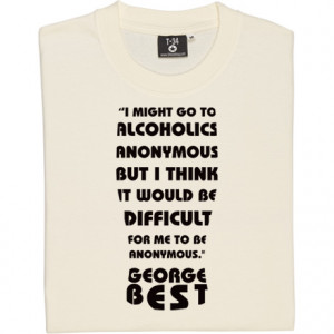 George Best Alcoholics Anonymous Quote Ash Men's T-Shirt. I might go ...