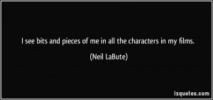 see bits and pieces of me in all the characters in my films. - Neil ...