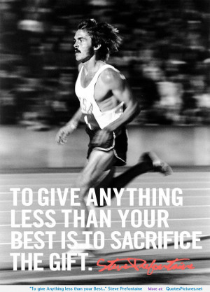 "To give Anything less than your Best…"" Steve Prefontaine ..."