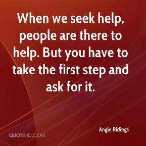 When we seek help, people are there to help. But you have to take the ...