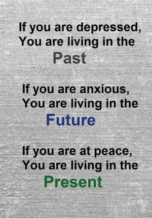 , you are living in the past. If you are anxious, you are living ...
