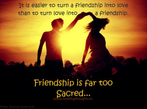 It is easier to turn a friendship into love than to turn love into a ...