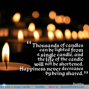 Thousands of candles can be lighted from a single candle ...