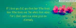 ... him, Who loves me. The who's love winsFor i dont care, cuz mine gose