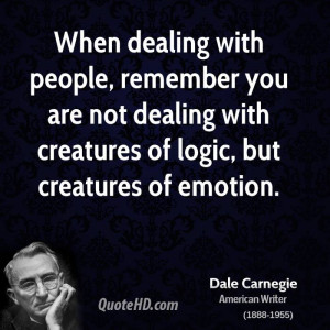 When dealing with people, remember you are not dealing with creatures ...