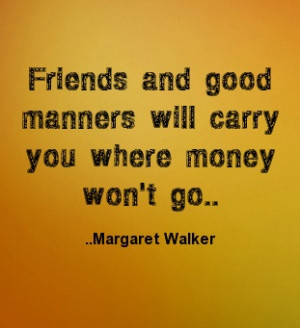 ... and good manners will carry you where money won't go. Margaret Walker