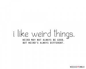 Life Hack Quote – I like weird Things.
