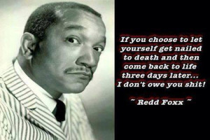 Redd Foxx #quote If you choose to let yourself get nailed to death ...
