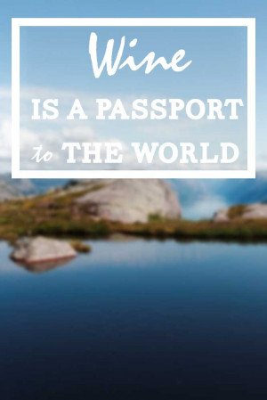 Wine is a passport to the world. – Thom Elkjer