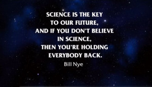 ... believe in science, then you're holding everybody back. – Bill Nye