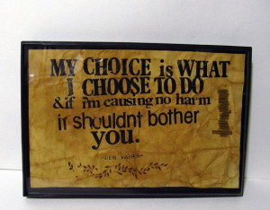 my choice is what I choose to do and if I'm causing no harm it shouldn ...