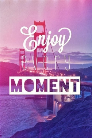 enjoy every moment quotes enjoy every moment