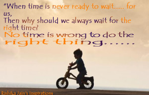 ... wait for the right time? … No time is wrong to do the right thing