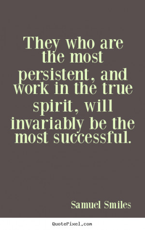 Success sayings - They who are the most persistent, and work in the ...
