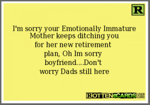 sorry your Emotionally Immature Mother keeps ditching youfor her ...