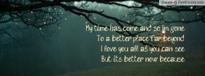 time has come, and so I'm gone. To a better place, far beyond. I love ...