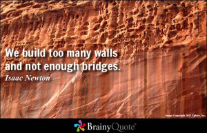 We build too many walls and not enough bridges.