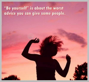 ... quotes be yourself is about the worst advice you can give some people