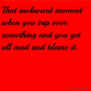 That awkward moment when you trip over something and you get all mad ...