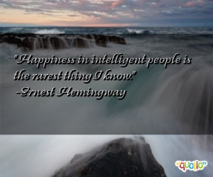 Happiness in intelligent people is the rarest thing I know .