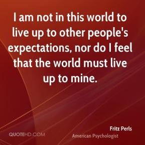 am not in this world to live up to other people's expectations, nor ...