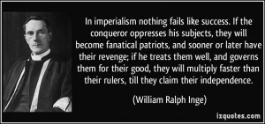 In imperialism nothing fails like success. If the conqueror oppresses ...