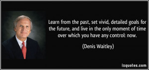 ... moment of time over which you have any control: now. - Denis Waitley