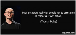 ... for people not to accuse me of coldness. It was taboo. - Thomas Dolby